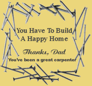 You have to Build a happy home...Thanks Dad