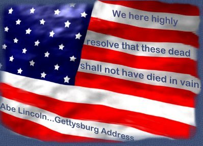 """We hereby highly resolve that these dead shall not have died in vain.""  Abe Lincoln...Gettysburg Address."