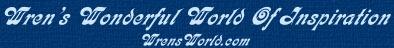We hope you will enjoy your time spent here, and will also visit other branches of WrensWorld.com.  WrensWorld City Nest, WrensWorld Harbor Nest, The Kids Nest, and the Chapel in WrensWorld all contain many inspirational poems, stories, Java applets, Christian content, jokes, and games.