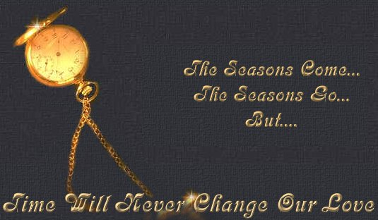 Seasons come, seasons go...but time will never change our love.